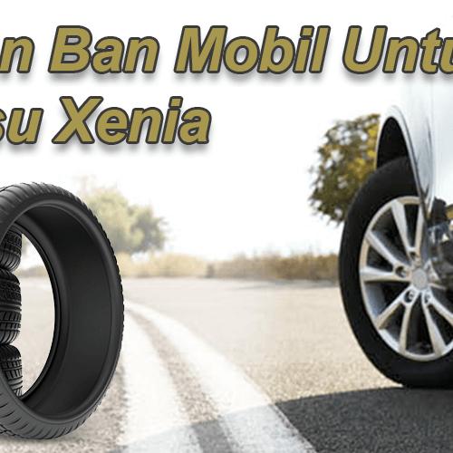 5 Pilihan Ban Mobil Daihatsu Xenia